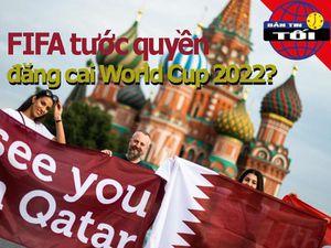 Sốc: FIFA tước quyền đăng cai World Cup 2022 của Qatar?