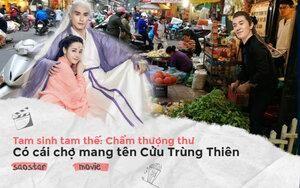 'Tam sinh tam thế: Chẩm thượng thư': Có cái chợ mang tên Cửu Trùng Thiên