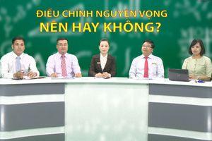 Tư vấn truyền hình trực tuyến: Điều chỉnh nguyện vọng, nên hay không? (P2, 3)