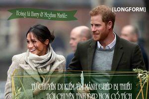 Hoàng tử Harry và Meghan Markle: Từ chuyến đi kiếm tìm mảnh ghép bị thiếu tới chuyện tình đẹp hơn cổ tích