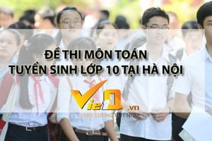Đề thi môn Toán kỳ thi tuyển sinh vào lớp 10 năm 2018 – 2019 tại Hà Nội
