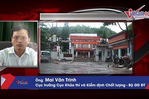 Cục trưởng Mai Văn Trinh nói gì về việc xác minh điểm thi ở Sơn La?