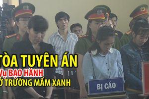 Vụ bạo hành trẻ em trường Mầm Xanh: Bảo mẫu bị tuyên phạt 3 năm tù giam