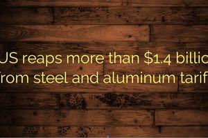 Hoa Kỳ thu được hơn 1,4 tỷ USD từ thuế thép và nhôm