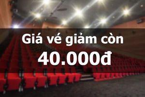 Rạp phim bất ngờ giảm giá vé còn 40.000 đồng, rẻ hơn cả ly sữa tươi trân châu đường đen