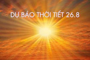 Dự báo thời tiết 26.8: Hà Nội ngày nắng nóng, cảnh báo sạt lở đất tại các tỉnh miền núi phía Bắc