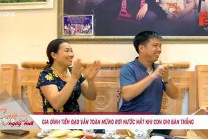 Gia đình Văn Toàn vui sướng lâng lâng, không ngủ được sau trận thắng lịch sử