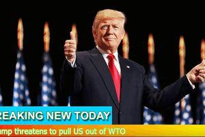 Trump đe dọa sẽ rút khỏi WTO nếu tổ chức này không 'cải thiện'
