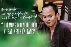 300 ngày xuyên Việt đánh đổi bằng máu và nước mắt của chàng trai khuyết tật: Chỉ mong mọi người hiểu vì sao nên hiến tạng