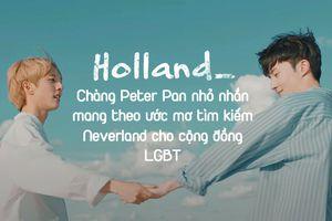Holland - Chàng Peter Pan nhỏ nhắn mang theo ước mơ tìm kiếm Neverland cho cộng đồng LGBT