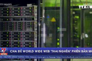 Cha đẻ World Wide Web 'thai nghén' phiên bản mới