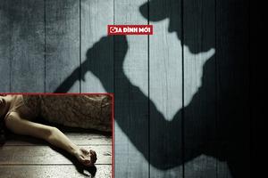Hà Giang: Không muốn ly hôn, chồng nhẫn tâm sát hại vợ rồi bỏ trốn