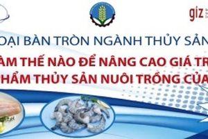 Làm thế nào để nâng cao giá trị cho sản phẩm thủy sản nuôi trồng của Việt Nam