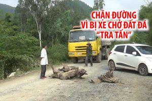 Mang gốc cây, tảng đá ra chặn đường vì bị xe chở đất đá 'tra tấn'