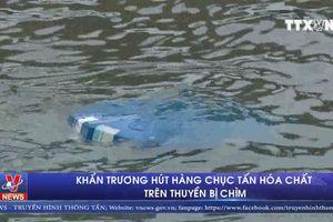 Khẩn trương hút hàng chục tấn hóa chất trên thuyền bị chìm
