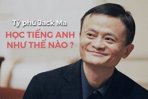 Câu chuyện truyền cảm hứng luyện tiếng Anh của tỷ phú Jack Ma - Làm hướng dẫn viên free suốt 9 năm để tự học