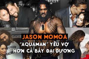 Jason Momoa – 'Aquaman' yêu vợ hơn cả bảy đại dương