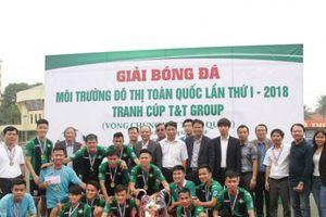 Bế mạc Giải bóng đá Môi trường và Đô thị toàn quốc lần thứ I – 2018 tranh Cup T&T Group