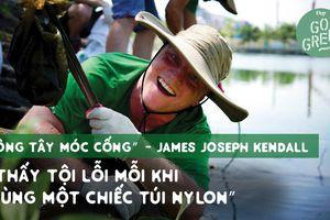Live Green: 'Ông tây móc cống' James Joseph Kendall: 'Thấy tội lỗi mỗi khi dùng một chiếc túi nylon'