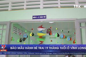 Bảo mẫu bạo hành bé trai 19 tháng tuổi ở Vĩnh Long