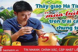 Xem thầy giáo Hà Tĩnh 'múa bút' trên trái cây chưng tết