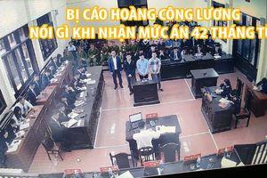 Bị cáo Hoàng Công Lương nói gì khi nhận mức án 42 tháng tù?