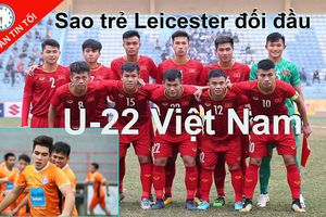 U-22 Việt Nam đối đầu sao trẻ Leicester, Bale sẽ bị treo giò?