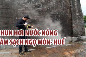 Chuyên gia Đức làm sạch Ngọ Môn - Huế bằng công nghệ phun hơi nước nóng