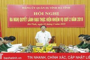 Đảng ủy Quân sự Hà Tĩnh ra nghị quyết lãnh đạo thực hiện nhiệm vụ quý II