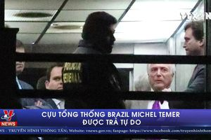 Cựu Tổng thống Brazil Michel Temer được trả tự do