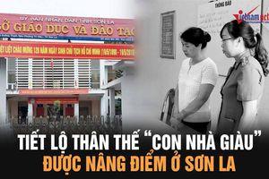 Tiết lộ thân thế của 'con nhà giàu' được nâng điểm ở Sơn La