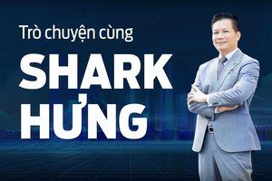 Nếu được trở về tuổi 20, Shark Hưng sẽ nói gì với bản thân?