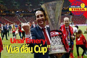 'Vua đấu Cúp' Unai Emery, số 1 nữ thế giới rời Madrid