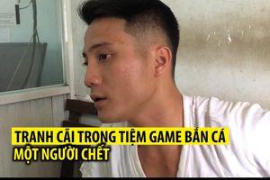 Tranh cãi trong tiệm game bắn cá, một người bị đâm chết