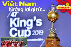 Tuyển Việt Nam hưởng lợi gì từ King's Cup