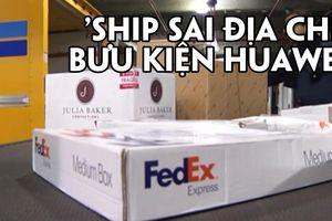 'Ship sai địa chỉ' bưu kiện Huawei, FedEx phải xin lỗi