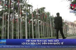 Việt Nam tích cực thúc đẩy lợi ích trên các diễn đàn quốc tế
