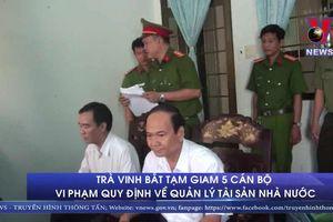 Trà Vinh bắt tạm giam 5 cán bộ