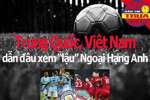 Trung Quốc, Việt Nam dẫn đầu về xem 'lậu' Ngoại hạng Anh