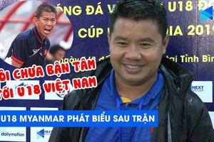 HLV U18 Myanmar: Tôi chưa bận tâm tới U18 Việt Nam!