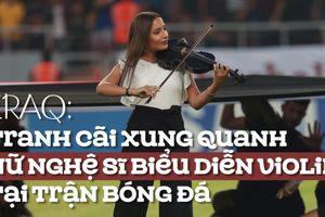 Vì sao nữ nghệ sĩ violin gây tranh cãi tại trận bóng đá?