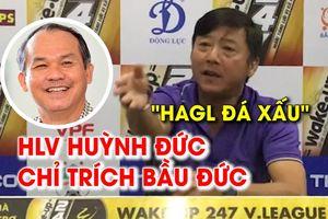 Quá tức giận, HLV Huỳnh Đức chỉ trích luôn bầu Đức, tố HAGL đá xấu