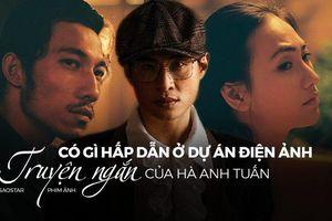 Có gì hấp dẫn ở dự án điện ảnh Truyện ngắn của Hà Anh Tuấn?