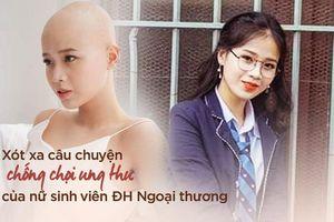 Xót xa câu chuyện chống chọi ung thư của nữ sinh viên ĐH Ngoại thương: 'Vì sao thần chết lại điền tên em vào danh sách dự bị sớm thế này'
