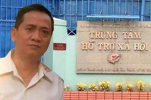 GĐ Trung tâm Xã hội TP.HCM mất chức sau vụ nhiều bé gái bị dâm ô