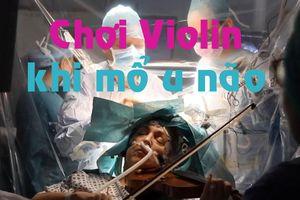 Kinh ngạc nữ giáo sư chơi violin khi được mổ u não
