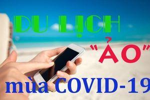 Du lịch 'ảo' giữa lệnh phong tỏa vì dịch COVID-19