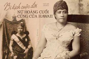 Câu chuyện cuộc đời đầy bi kịch của Nữ hoàng duy nhất ở Hawaii: Nỗ lực giành độc lập cho đất nước nhưng cuối đời phải sống trong cô độc
