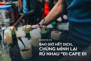 Bao giờ hết dịch, chúng mình lại rủ nhau 'đi cafe đi'