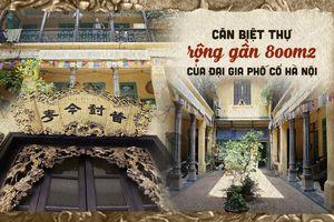 Căn biệt thự rộng 800m2 của đại gia từng giàu nhất phố cổ Hà Nội, xuất hiện trên nhiều bộ phim và MV ca nhạc